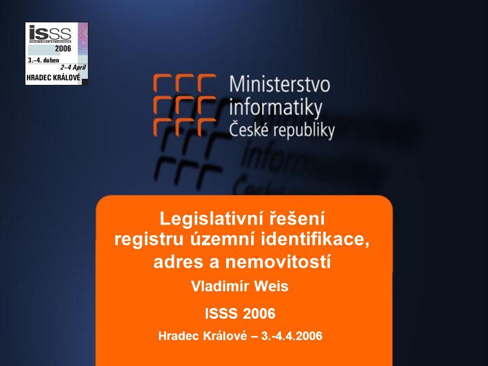 Legislativní řešení registru územní identifikace, adres a nemovitostí Vladimír Weis ISSS 2006 Hradec Králové – 3.-4.4.2006