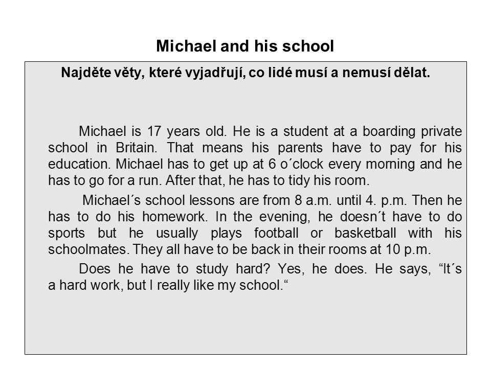 Michael and his school Najděte věty, které vyjadřují, co lidé musí a nemusí dělat. Michael is 17 years old. He is a student at a boarding private scho