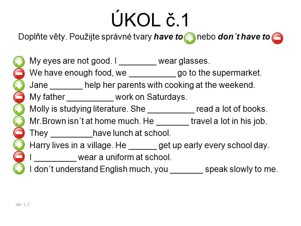 ŘEŠENÍ č.1 Doplňte věty.Použijte správné tvary have to nebo don´t have to My eyes are not good.