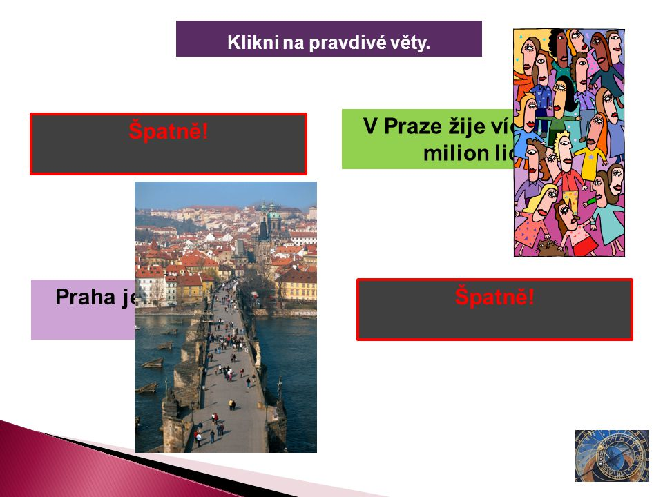 Klikni na pravdivé věty. Praha je nejmenší město ČR. Praha je hlavní město ČR. V Praze žije více než 1 milion lidí. V Praze nesídlí prezident ČR. Špat