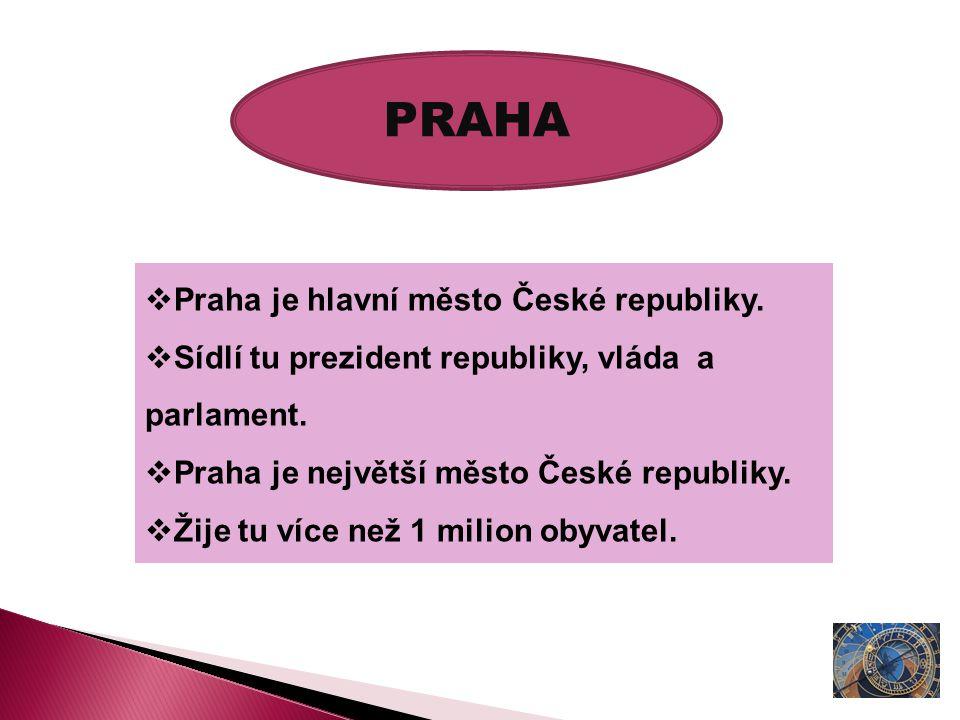 PRAHA  Praha je hlavní město České republiky.  Sídlí tu prezident republiky, vláda a parlament.  Praha je největší město České republiky.  Žije tu