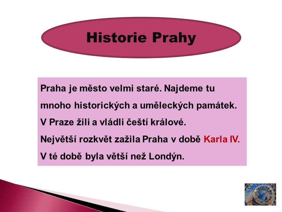 Historie Prahy Praha je město velmi staré. Najdeme tu mnoho historických a uměleckých památek. V Praze žili a vládli čeští králové. Největší rozkvět z