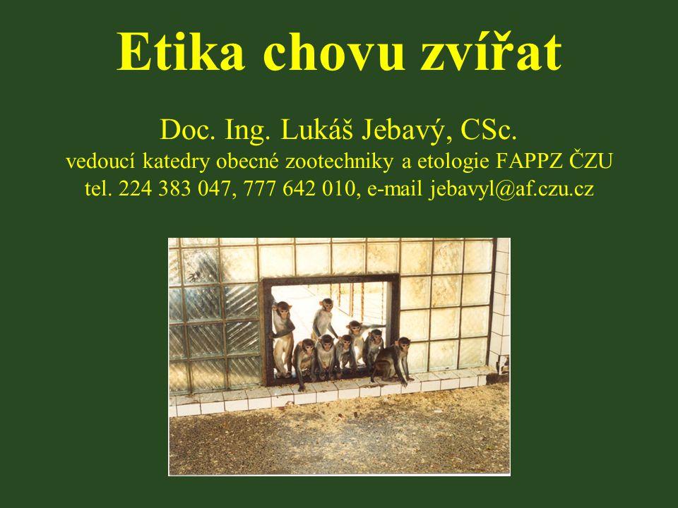 Etika chovu zvířat Doc. Ing. Lukáš Jebavý, CSc. vedoucí katedry obecné zootechniky a etologie FAPPZ ČZU tel. 224 383 047, 777 642 010, e-mail jebavyl@