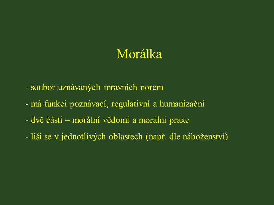 Morálka - soubor uznávaných mravních norem - má funkci poznávací, regulativní a humanizační - dvě části – morální vědomí a morální praxe - liší se v j