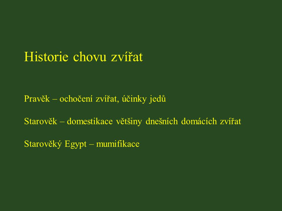 Historie chovu zvířat Pravěk – ochočení zvířat, účinky jedů Starověk – domestikace většiny dnešních domácích zvířat Starověký Egypt – mumifikace
