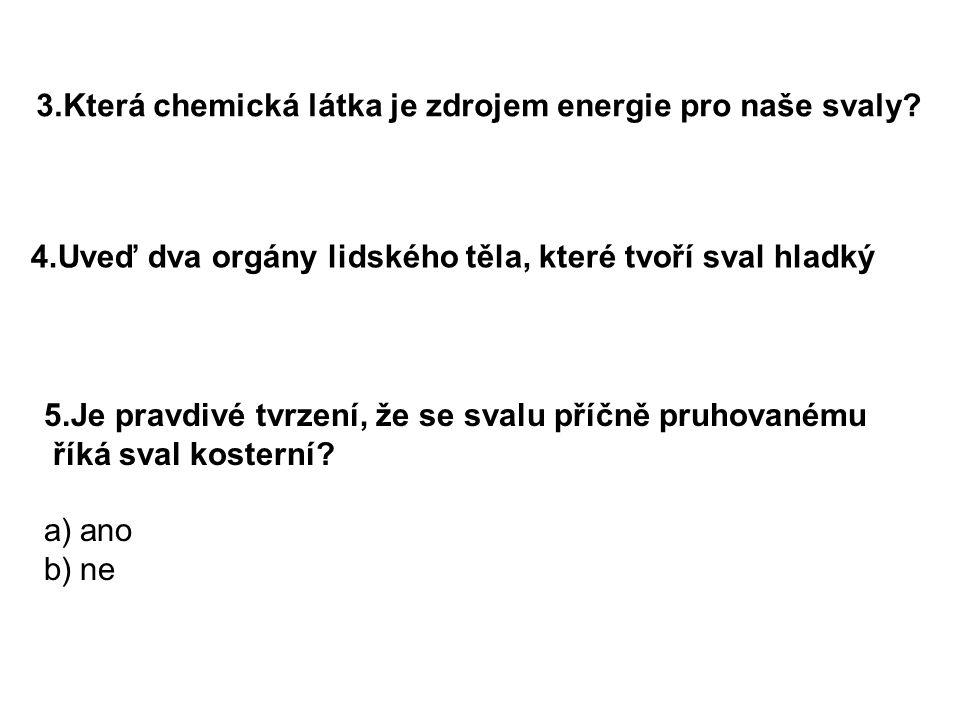 3.Která chemická látka je zdrojem energie pro naše svaly? 4.Uveď dva orgány lidského těla, které tvoří sval hladký 5.Je pravdivé tvrzení, že se svalu