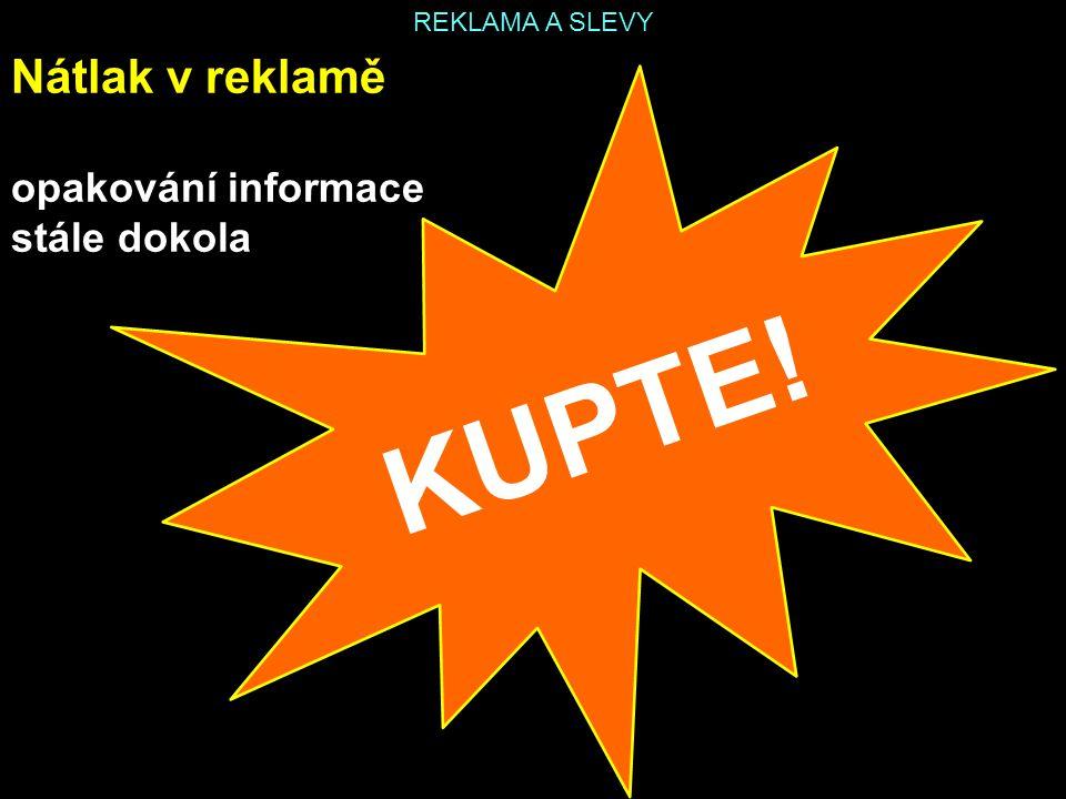 REKLAMA A SLEVY Nátlak v reklamě opakování informace stále dokola KUPTE!