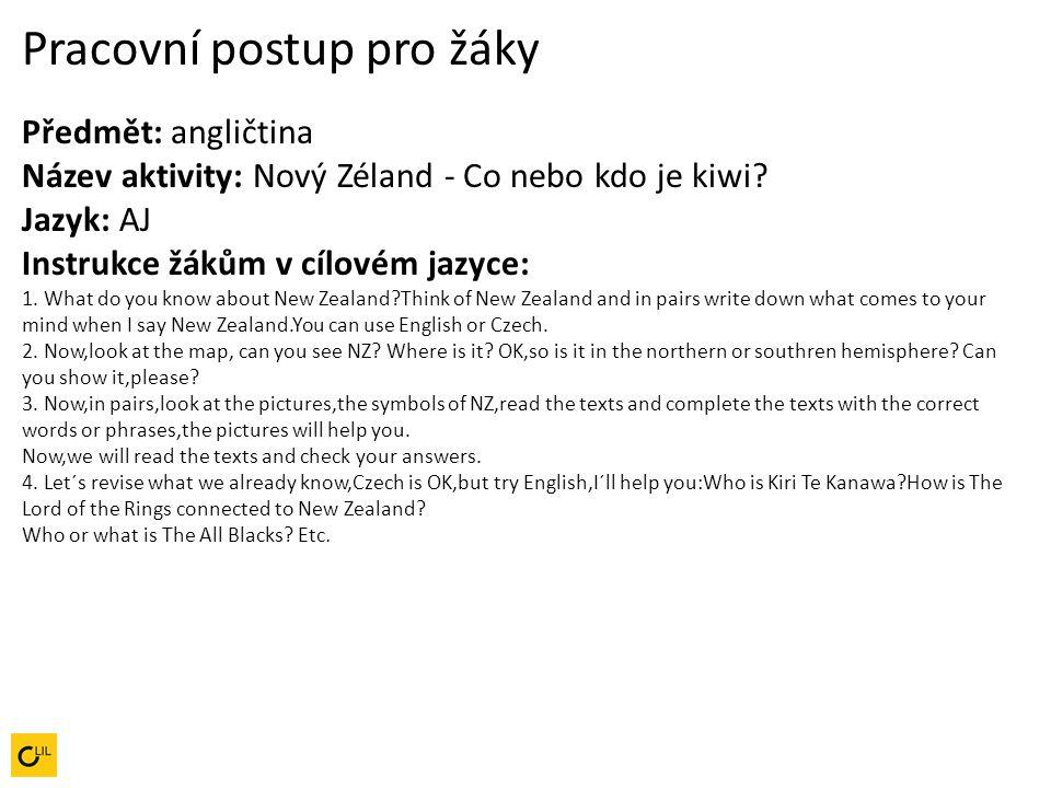 Pracovní postup pro žáky Předmět: angličtina Název aktivity: Nový Zéland - Co nebo kdo je kiwi? Jazyk: AJ Instrukce žákům v cílovém jazyce: 1. What do