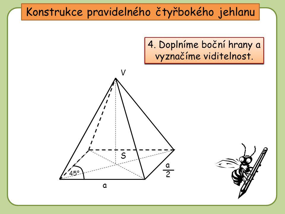 Konstrukce pravidelného čtyřbokého jehlanu 1. Sestrojíme tence obraz podstavy. a a2a2 45° S 2. Sestrojíme průsečík S uhlopříček podstavy. 3. Sestrojím