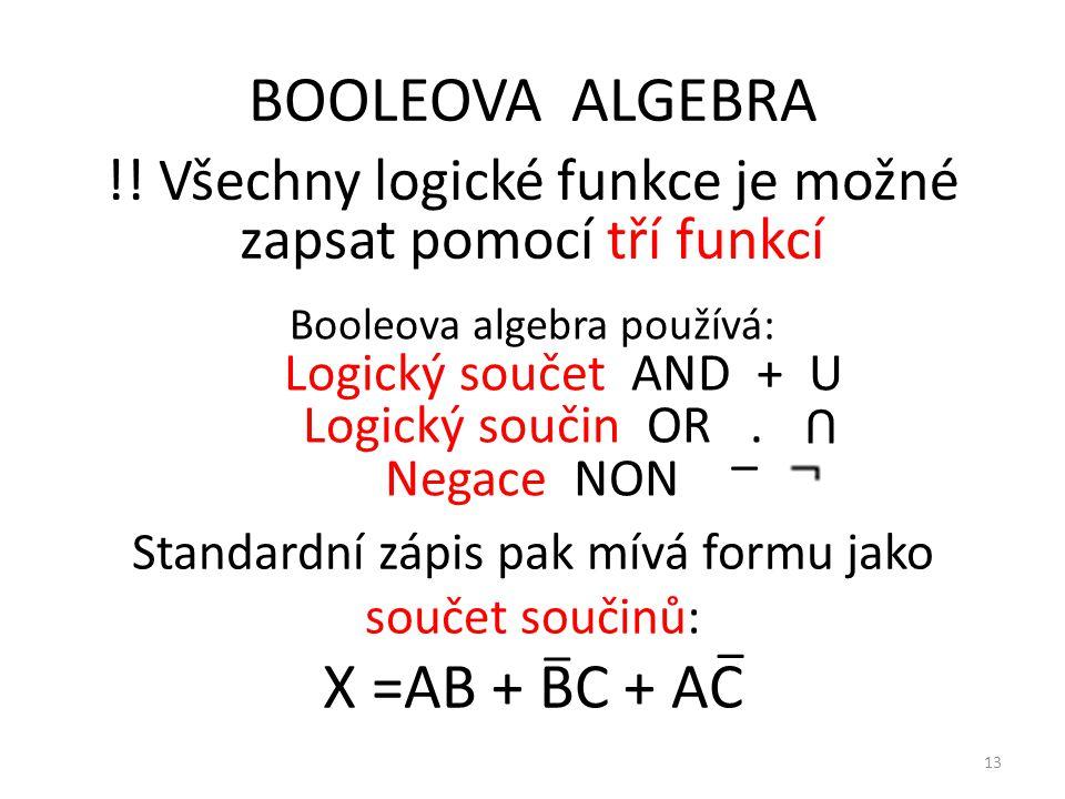 13 BOOLEOVA ALGEBRA !! Všechny logické funkce je možné zapsat pomocí tří funkcí Booleova algebra používá: Logický součet AND + U Logický součin OR. Ne