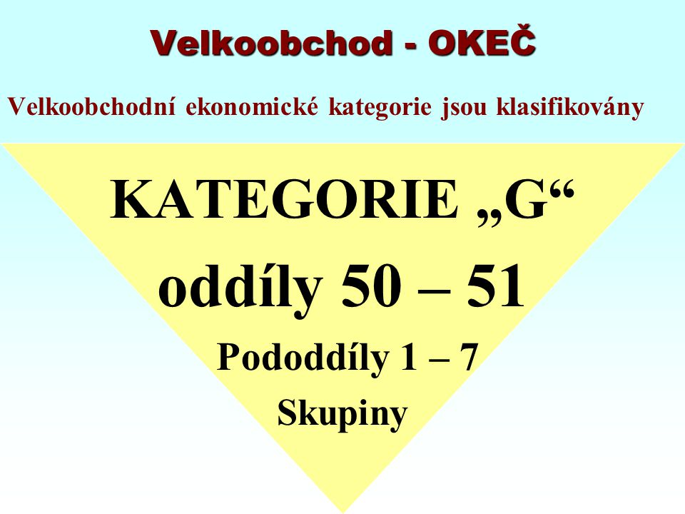 """Velkoobchod - OKEČ Velkoobchodní ekonomické kategorie jsou klasifikovány KATEGORIE """"G"""" oddíly 50 – 51 Pododdíly 1 – 7 Skupiny"""