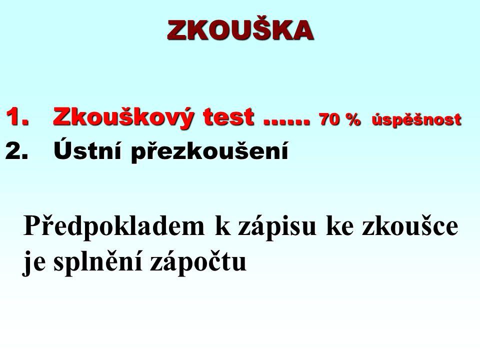 ZKOUŠKA 1.Zkouškový test …... 70 % úspěšnost 2.Ústní přezkoušení Předpokladem k zápisu ke zkoušce je splnění zápočtu