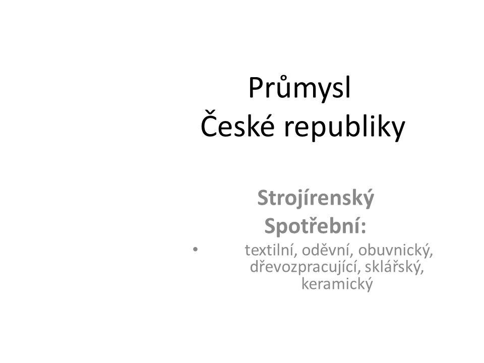 Průmysl České republiky Strojírenský Spotřební: textilní, oděvní, obuvnický, dřevozpracující, sklářský, keramický