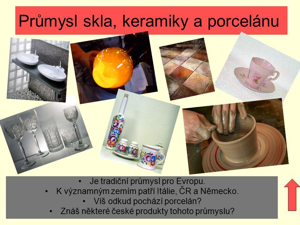 Průmysl skla, keramiky a porcelánu Je tradiční průmysl pro Evropu. K významným zemím patří Itálie, ČR a Německo. Víš odkud pochází porcelán? Znáš někt