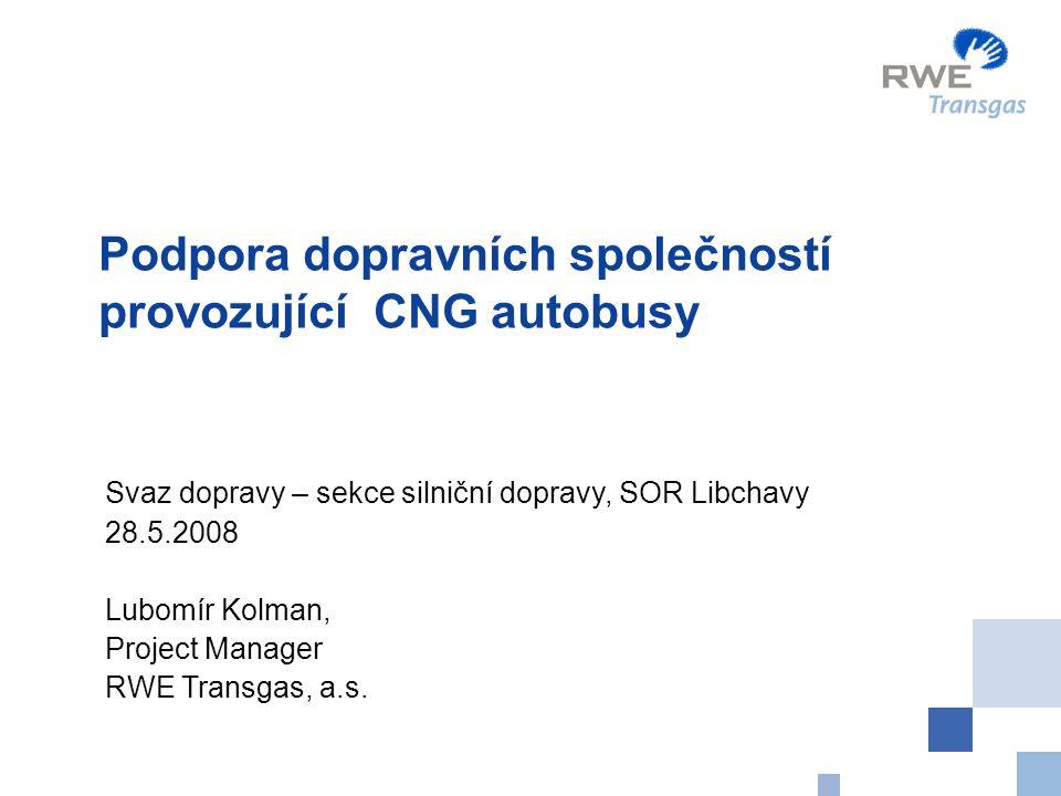 Podpora dopravních společností provozující CNG autobusy Svaz dopravy – sekce silniční dopravy, SOR Libchavy 28.5.2008 Lubomír Kolman, Project Manager RWE Transgas, a.s.