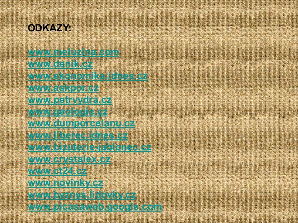 ODKAZY: www.meluzina.com www.denik.cz www.ekonomika.idnes.cz www.askpor.cz www.petrvydra.cz www.geologie.cz www.dumporcelanu.cz www.liberec.idnes.cz www.bizuterie-jablonec.cz www.crystalex.cz www.ct24.cz www.novinky.cz www.byznys.lidovky.cz www.picasaweb.google.com
