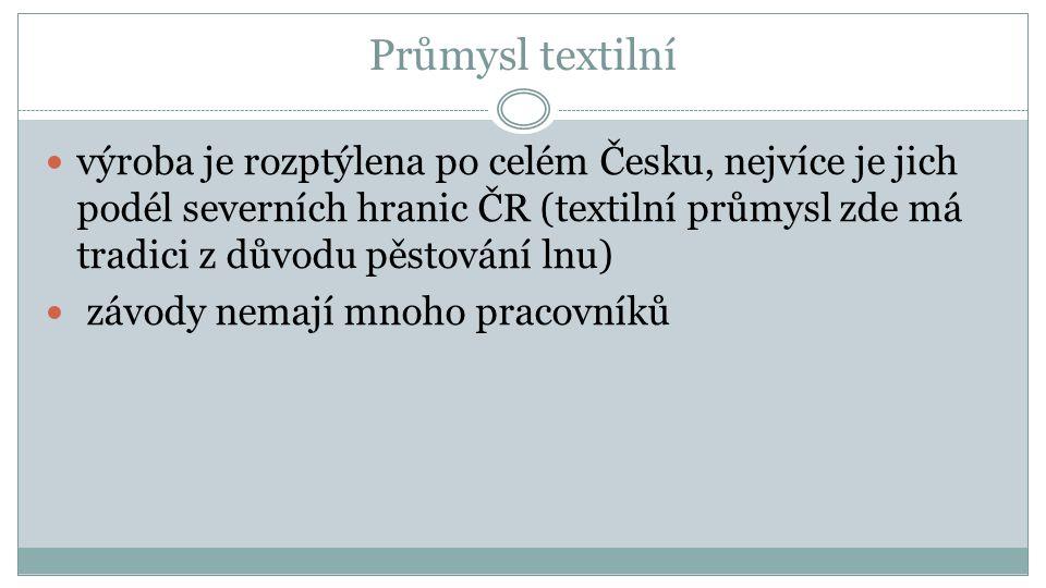 Průmysl textilní výroba je rozptýlena po celém Česku, nejvíce je jich podél severních hranic ČR (textilní průmysl zde má tradici z důvodu pěstování lnu) závody nemají mnoho pracovníků