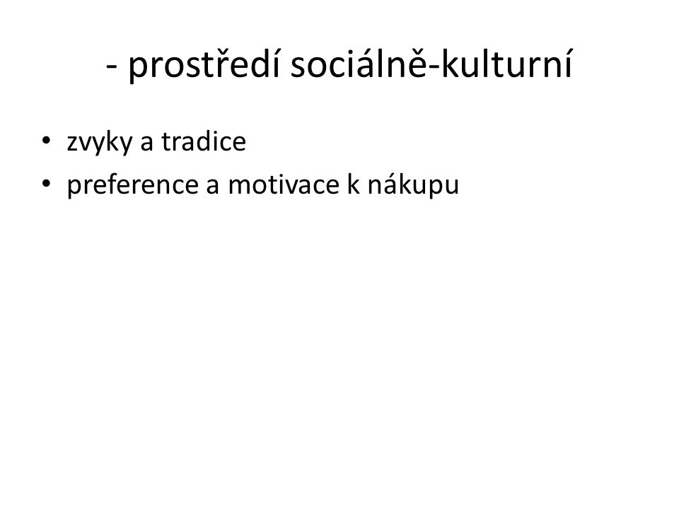 - prostředí sociálně-kulturní zvyky a tradice preference a motivace k nákupu