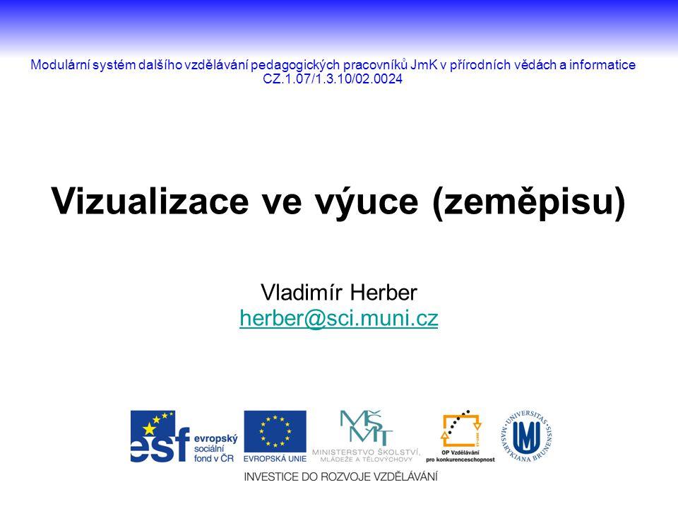 Vizualizace ve výuce (zeměpisu) Vladimír Herber herber@sci.muni.cz Modulární systém dalšího vzdělávání pedagogických pracovníků JmK v přírodních vědách a informatice CZ.1.07/1.3.10/02.0024