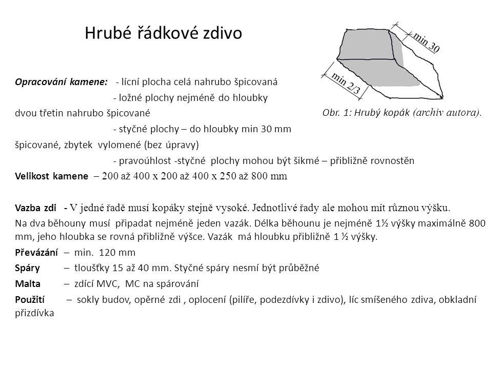 Hrubé řádkové zdivo Opracování kamene: - lícní plocha celá nahrubo špicovaná - ložné plochy nejméně do hloubky dvou třetin nahrubo špicované - styčné plochy – do hloubky min 30 mm špicované, zbytek vylomené (bez úpravy) - pravoúhlost -styčné plochy mohou být šikmé – přibližně rovnostěn Velikost kamene – 200 až 400 x 200 až 400 x 250 až 800 mm Vazba zdi - V jedné řadě musí kopáky stejně vysoké.