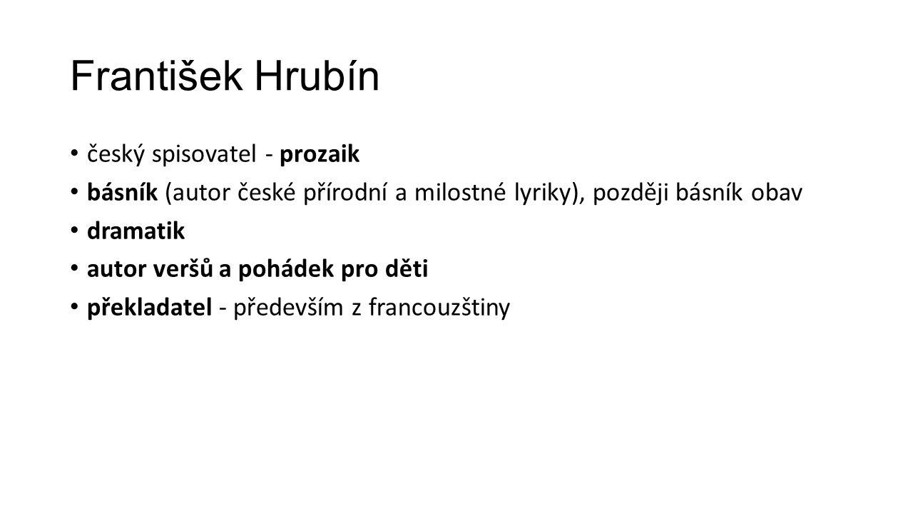 František Hrubín český spisovatel - prozaik básník (autor české přírodní a milostné lyriky), později básník obav dramatik autor veršů a pohádek pro děti překladatel - především z francouzštiny