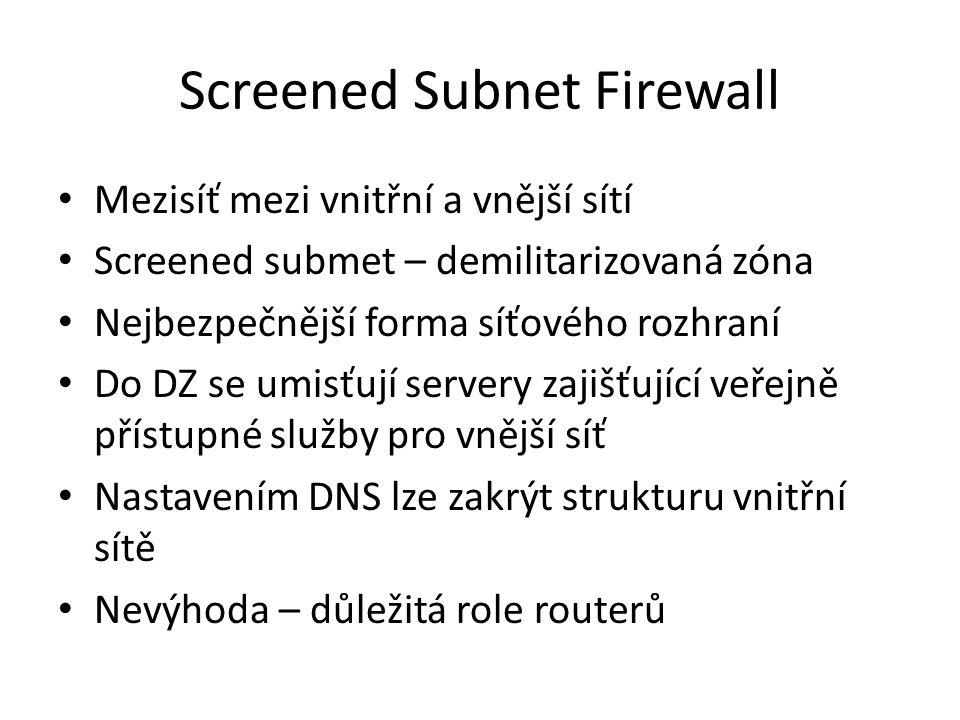 Screened Subnet Firewall Mezisíť mezi vnitřní a vnější sítí Screened submet – demilitarizovaná zóna Nejbezpečnější forma síťového rozhraní Do DZ se umisťují servery zajišťující veřejně přístupné služby pro vnější síť Nastavením DNS lze zakrýt strukturu vnitřní sítě Nevýhoda – důležitá role routerů