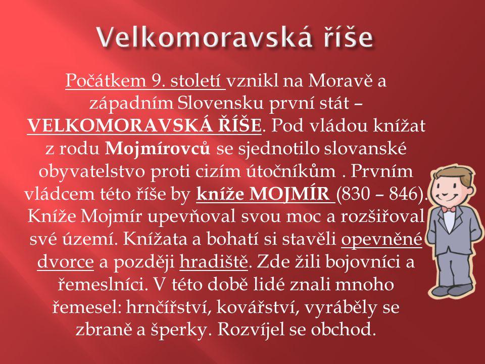 Počátkem 9. století vznikl na Moravě a západním Slovensku první stát – VELKOMORAVSKÁ ŘÍŠE. Pod vládou knížat z rodu Mojmírovců se sjednotilo slovanské