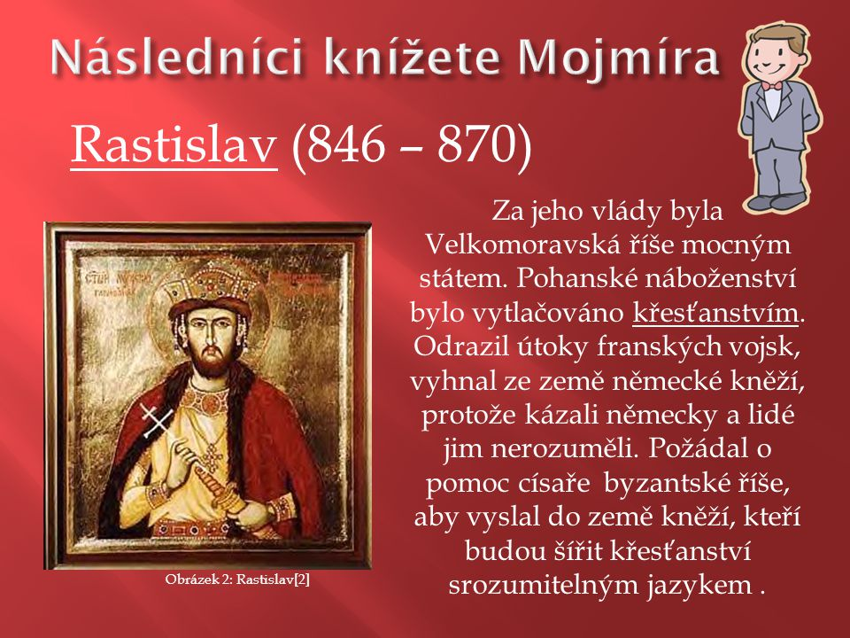 Rastislav (846 – 870) Za jeho vlády byla Velkomoravská říše mocným státem. Pohanské náboženství bylo vytlačováno křesťanstvím. Odrazil útoky franských
