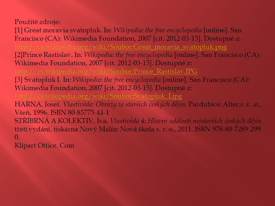 Použité zdroje: [1] Great moravia svatopluk. In: Wikipedia : the free encyclopedia [online]. San Francisco (CA): Wikimedia Foundation, 2007 [cit. 2012