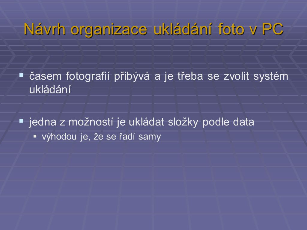 Návrh organizace ukládání foto v PC  časem fotografií přibývá a je třeba se zvolit systém ukládání  jedna z možností je ukládat složky podle data  výhodou je, že se řadí samy