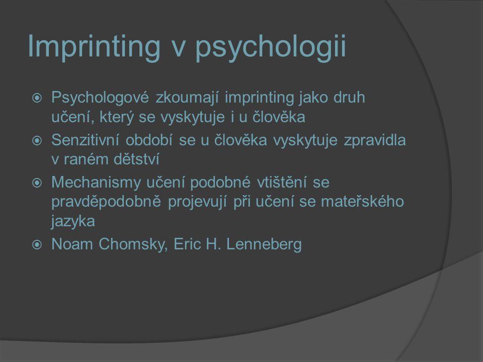 Imprinting v psychologii  Psychologové zkoumají imprinting jako druh učení, který se vyskytuje i u člověka  Senzitivní období se u člověka vyskytuje zpravidla v raném dětství  Mechanismy učení podobné vtištění se pravděpodobně projevují při učení se mateřského jazyka  Noam Chomsky, Eric H.