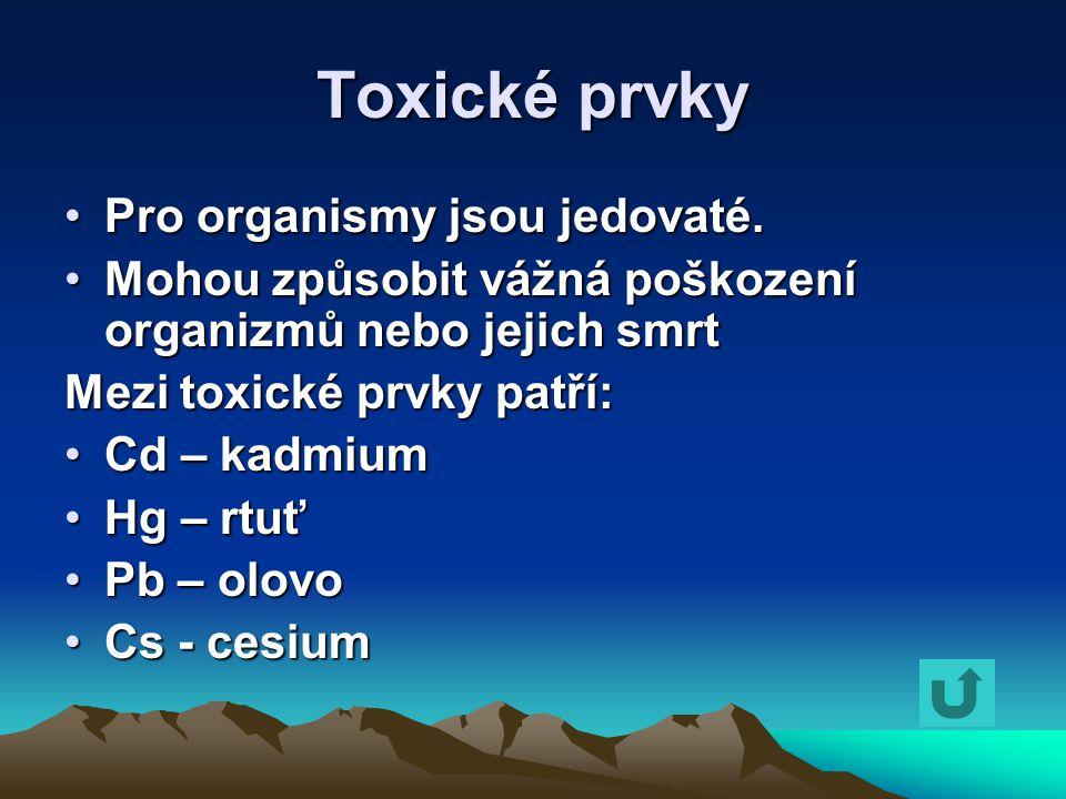 Toxické prvky Pro organismy jsou jedovaté.Pro organismy jsou jedovaté. Mohou způsobit vážná poškození organizmů nebo jejich smrtMohou způsobit vážná p