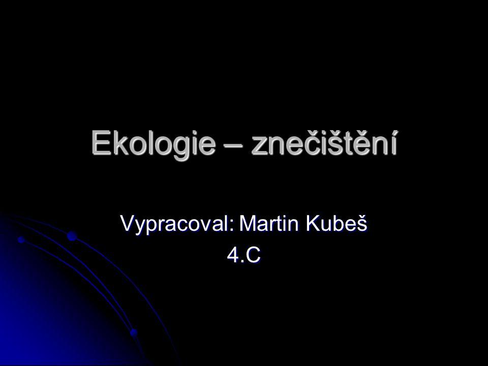 Ekologie – znečištění Vypracoval: Martin Kubeš 4.C