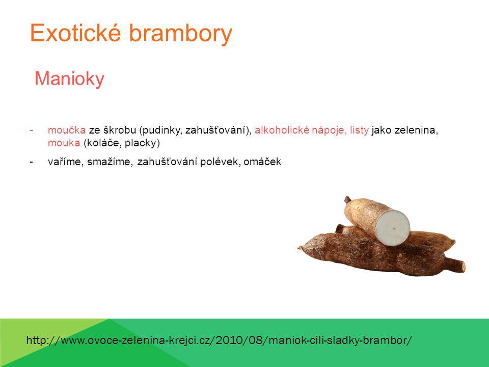 Exotické brambory Manioky -moučka ze škrobu (pudinky, zahušťování), alkoholické nápoje, listy jako zelenina, mouka (koláče, placky) -vaříme, smažíme,