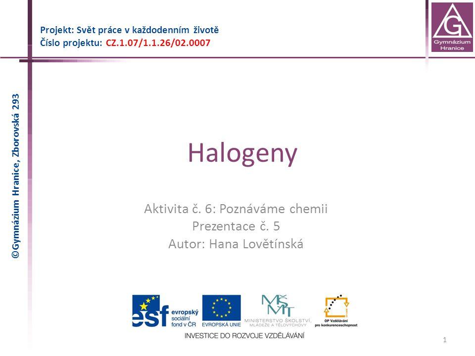 Halogeny Projekt: Svět práce v každodenním životě Číslo projektu: CZ.1.07/1.1.26/02.0007 1 Aktivita č. 6: Poznáváme chemii Prezentace č. 5 Autor: Hana