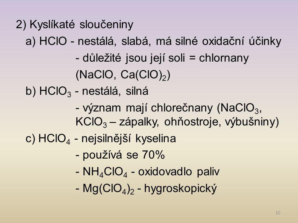 10 2) Kyslíkaté sloučeniny a) HClO - nestálá, slabá, má silné oxidační účinky - důležité jsou její soli = chlornany (NaClO, Ca(ClO) 2 ) b) HClO 3 - ne