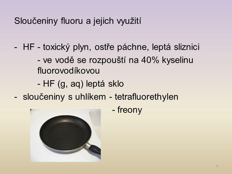 5 Sloučeniny fluoru a jejich využití -HF - toxický plyn, ostře páchne, leptá sliznici - ve vodě se rozpouští na 40% kyselinu fluorovodíkovou - HF (g,