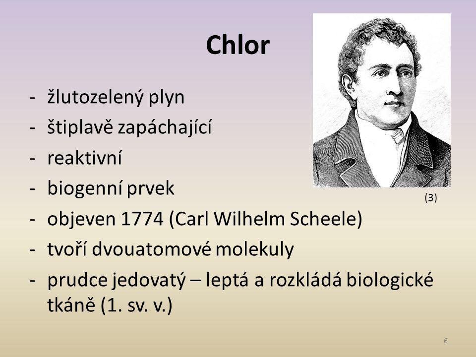 6 Chlor -žlutozelený plyn -štiplavě zapáchající -reaktivní -biogenní prvek -objeven 1774 (Carl Wilhelm Scheele) -tvoří dvouatomové molekuly -prudce je