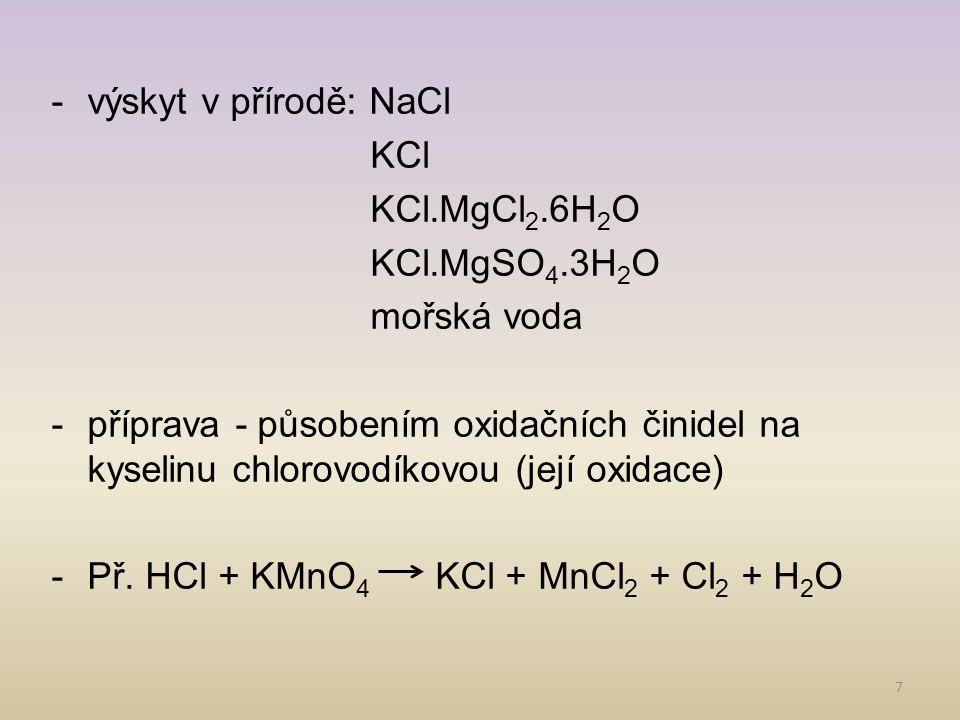 7 -výskyt v přírodě: NaCl KCl KCl.MgCl 2.6H 2 O KCl.MgSO 4.3H 2 O mořská voda -příprava - působením oxidačních činidel na kyselinu chlorovodíkovou (je