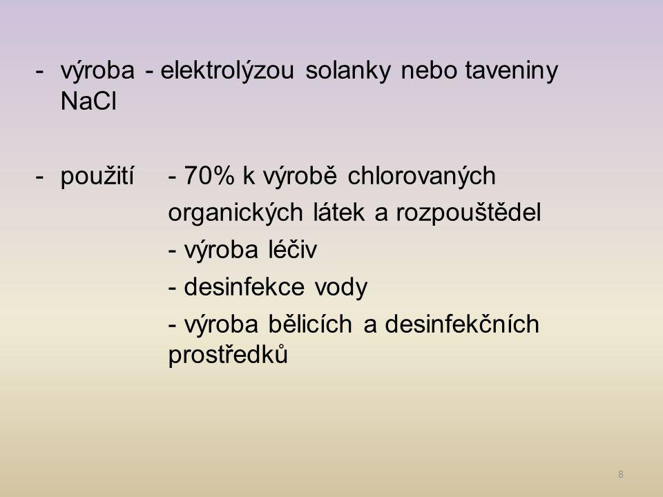 8 -výroba - elektrolýzou solanky nebo taveniny NaCl -použití- 70% k výrobě chlorovaných organických látek a rozpouštědel - výroba léčiv - desinfekce v