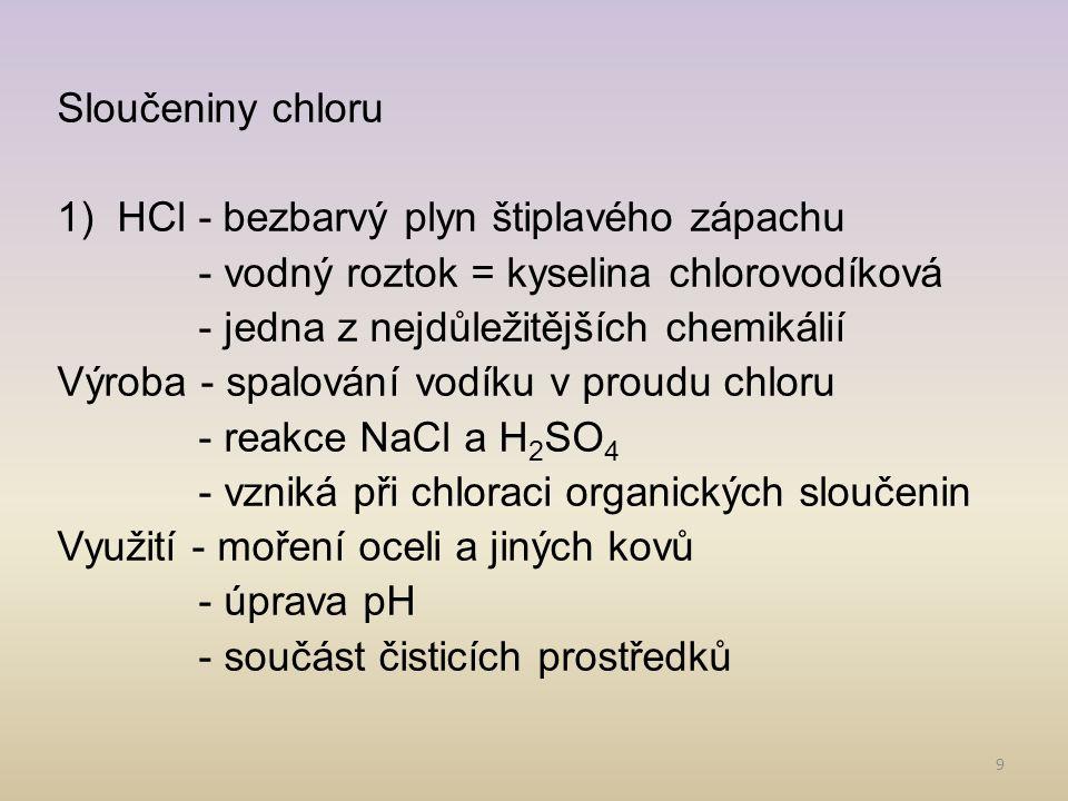 9 Sloučeniny chloru 1)HCl - bezbarvý plyn štiplavého zápachu - vodný roztok = kyselina chlorovodíková - jedna z nejdůležitějších chemikálií Výroba - s