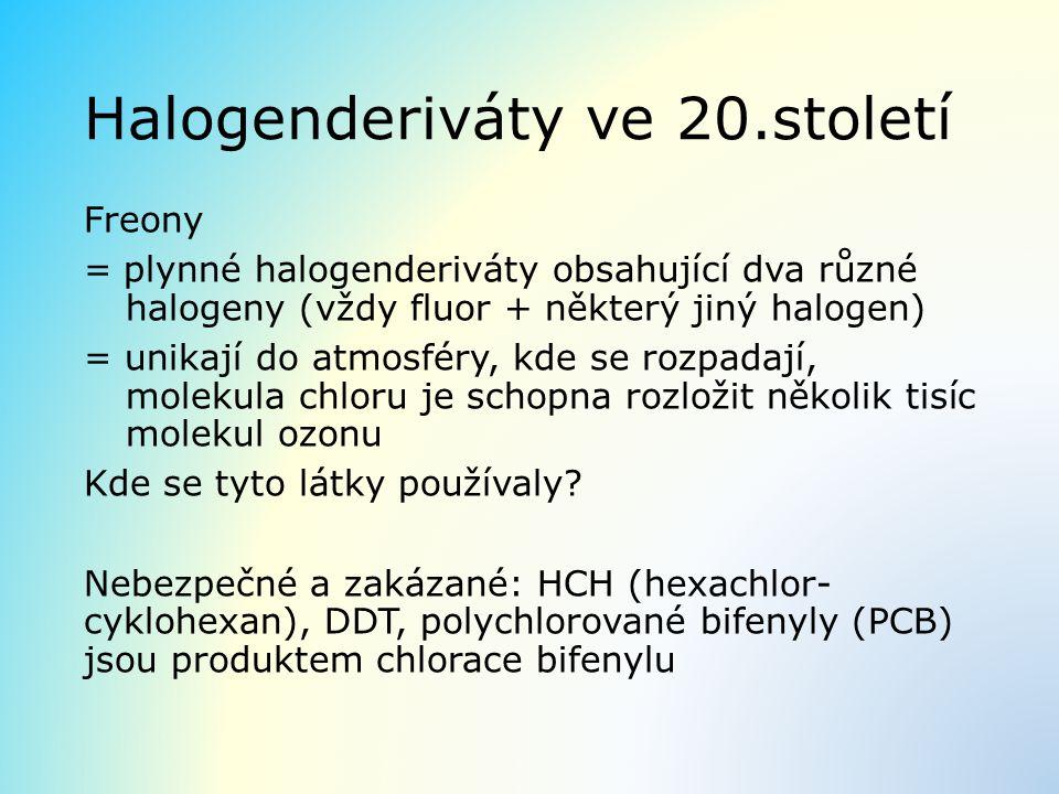 Halogenderiváty ve 20.století Freony = plynné halogenderiváty obsahující dva různé halogeny (vždy fluor + některý jiný halogen) = unikají do atmosféry, kde se rozpadají, molekula chloru je schopna rozložit několik tisíc molekul ozonu Kde se tyto látky používaly.