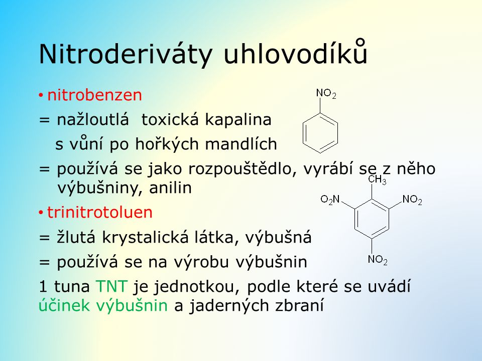 Nitroderiváty uhlovodíků nitrobenzen = nažloutlá toxická kapalina s vůní po hořkých mandlích = používá se jako rozpouštědlo, vyrábí se z něho výbušniny, anilin trinitrotoluen = žlutá krystalická látka, výbušná = používá se na výrobu výbušnin 1 tuna TNT je jednotkou, podle které se uvádí účinek výbušnin a jaderných zbraní