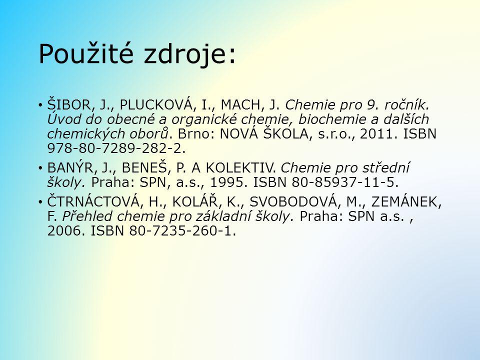 Použité zdroje: ŠIBOR, J., PLUCKOVÁ, I., MACH, J. Chemie pro 9. ročník. Úvod do obecné a organické chemie, biochemie a dalších chemických oborů. Brno: