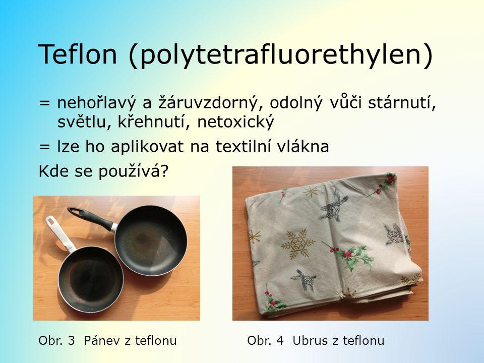 Teflon (polytetrafluorethylen) = nehořlavý a žáruvzdorný, odolný vůči stárnutí, světlu, křehnutí, netoxický = lze ho aplikovat na textilní vlákna Kde se používá.