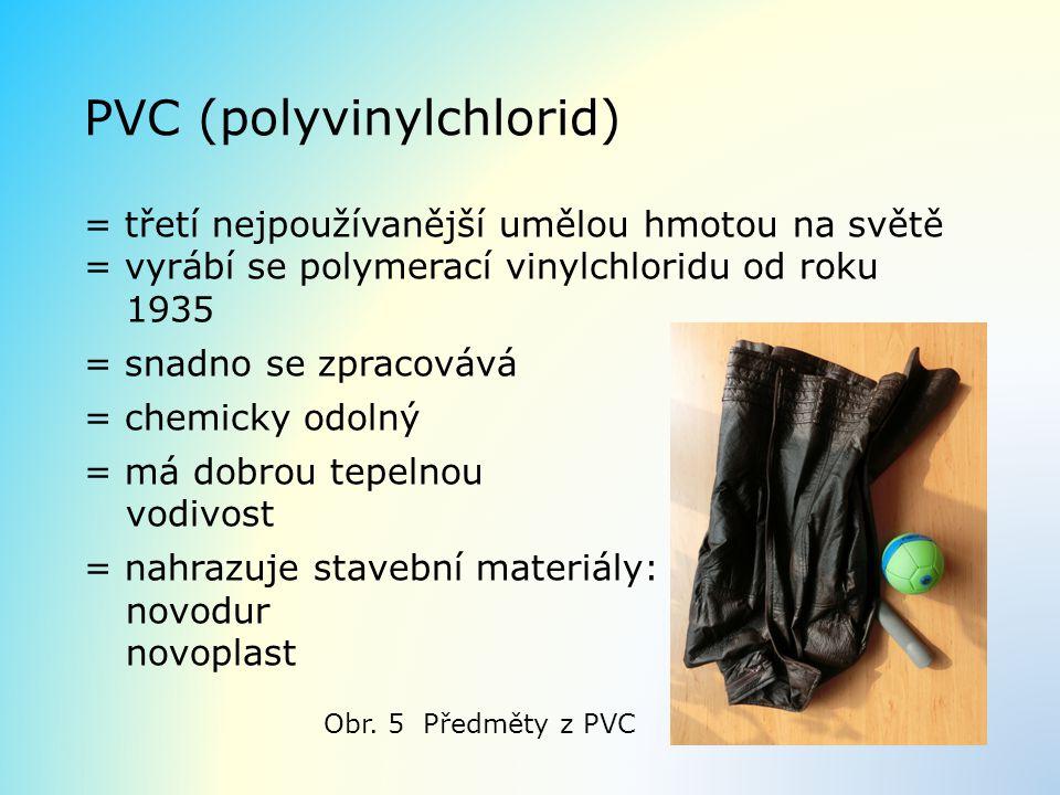 PVC (polyvinylchlorid) = třetí nejpoužívanější umělou hmotou na světě = vyrábí se polymerací vinylchloridu od roku 1935 = snadno se zpracovává = chemi