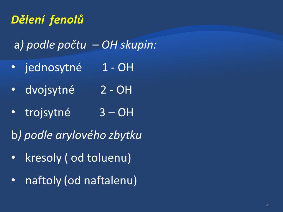 Dělení fenolů a) podle počtu – OH skupin: jednosytné 1 - OH dvojsytné 2 - OH trojsytné 3 – OH b) podle arylového zbytku kresoly ( od toluenu) naftoly