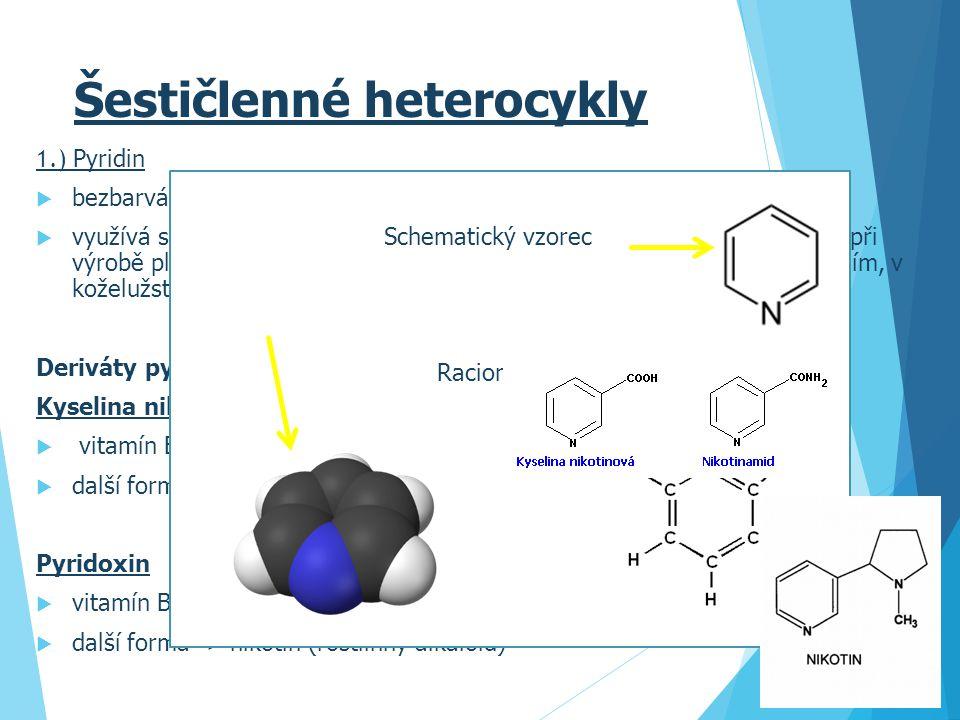 Šestičlenné heterocykly 1.) Pyridin  bezbarvá, hořlavá kapalina  využívá se jako rozpouštědlo, v gumárenském průmyslu, při výrobě laků, při výrobě plastických hmot, ve farmaceutickém průmyslu, v průmyslu textilním, v koželužství Deriváty pyridinu: Kyselina nikotinová  vitamín B 3  další forma - > nikotinamid Pyridoxin  vitamín B 6  další forma -> nikotin (rostlinný alkaloid) Schematický vzorec Racionální vzorec