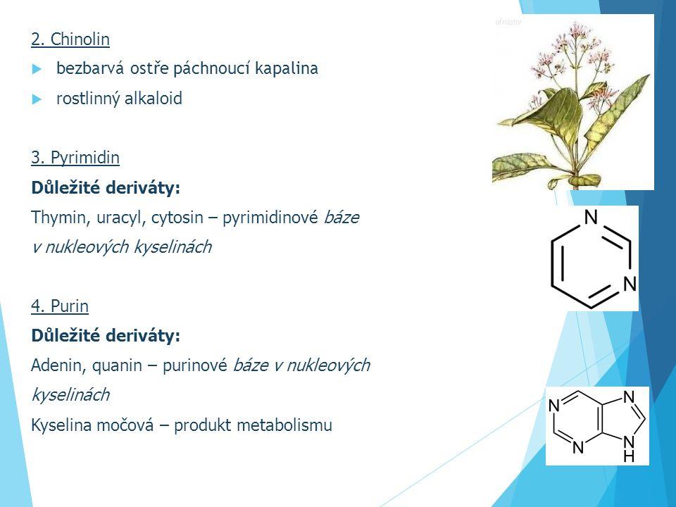2. Chinolin  bezbarvá ostře páchnoucí kapalina  rostlinný alkaloid 3. Pyrimidin Důležité deriváty: Thymin, uracyl, cytosin – pyrimidinové báze v nuk