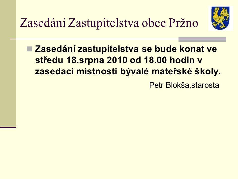 Zasedání Zastupitelstva obce Pržno Zasedání zastupitelstva se bude konat ve středu 18.srpna 2010 od 18.00 hodin v zasedací místnosti bývalé mateřské školy.